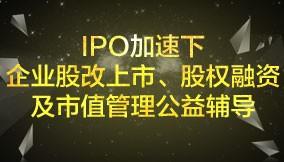 IPO加速下企业股改上市、股权融资及市值管理公益辅导